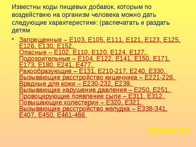 Известны коды пищевых добавок, которым по воздействию на организм человека можно дать следующие характеристики: (распечатать и раздать детям Запрещенные – Е103, Е105, Е111, Е121, Е123, Е125, Е126, Е130, Е152.  Опасные – Е102, Е110, Е120, Е124, Е127.  Подозрительные – Е104, Е122, Е141, Е150, Е171, Е173, Е180, Е241, Е477.  Ракообразующие – Е131, Е210-217, Е240, Е330.  Вызывающие расстройство кишечника – Е221-226.  Вредные для кожи – Е230-232, Е239.  Вызывающие нарушение давления – Е250, Е251.  Провоцирующие появление сыпи – Е311, Е312.  Повышающие холестерин – Е320, Е321.  Вызывающие расстройство желудка – Е338-341, Е407, Е450, Е461-466    правила