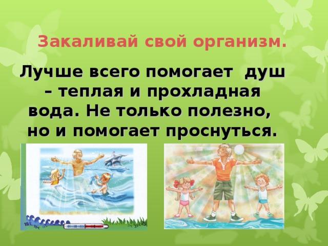Закаливай свой организм.  Лучше всего помогает душ – теплая и прохладная вода. Не только полезно, но и помогает проснуться.