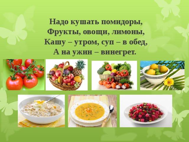 Надо кушать помидоры,  Фрукты, овощи, лимоны,  Кашу – утром, суп – в обед,  А на ужин – винегрет.