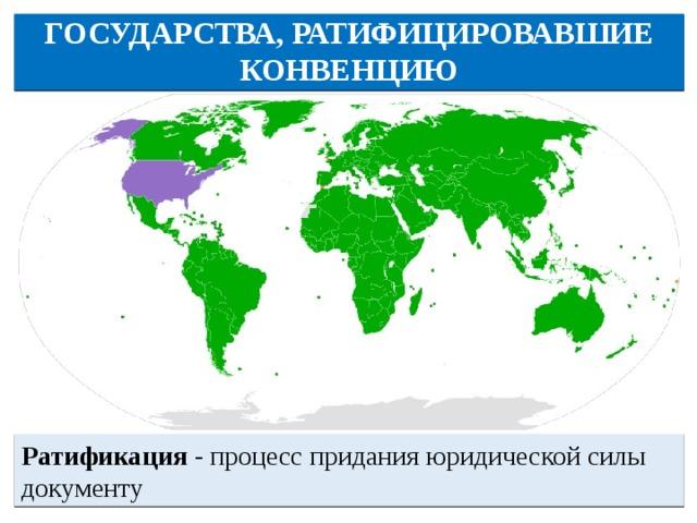 ГОСУДАРСТВА, РАТИФИЦИРОВАВШИЕ КОНВЕНЦИЮ Ратификация - процесс придания юридической силы документу