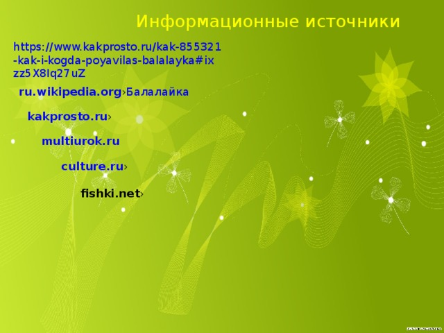 Информационные источники https://www.kakprosto.ru/kak-855321-kak-i-kogda-poyavilas-balalayka#ixzz5X8Iq27uZ   ru.wikipedia.org › Балалайка kakprosto.ru › multiurok.ru culture.ru › fishki.net ›