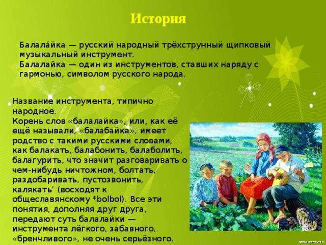 История Балала́йка — русский народный трёхструнный щипковый музыкальный инструмент. Балалайка — один из инструментов, ставших наряду с гармонью, символом русского народа. Название инструмента, типично народное. Корень слов «балалайка», или, как её ещё называли, «балабайка», имеет родство с такими русскими словами, как балакать, балабонить, балаболить, балагурить, что значит разговаривать о чем-нибудь ничтожном, болтать, раздобаривать, пустозвонить, калякать' (восходят к общеславянскому *bolbol). Все эти понятия, дополняя друг друга, передают суть балалайки — инструмента лёгкого, забавного, «бренчливого», не очень серьёзного.