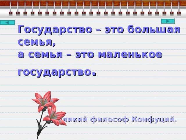 Государство – это большая семья,  а семья – это маленькое государство .        Великий философ Конфуций .