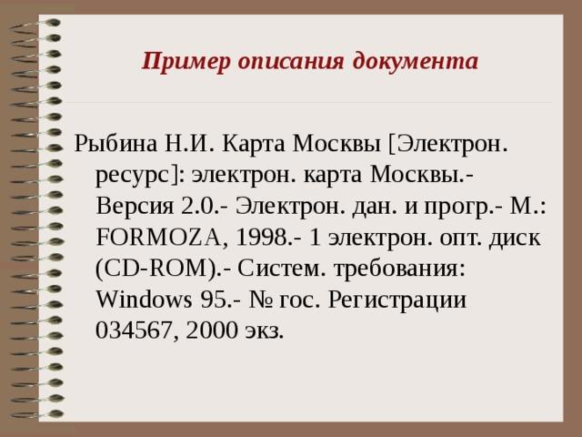 Пример описания документа   Рыбина Н.И. Карта Москвы [ Электрон. ресурс ] : электрон. карта Москвы.- Версия 2.0.- Электрон. дан. и прогр.- М.: FORMOZA , 1998.- 1 электрон. опт. диск (CD-ROM). - Систем. требования: Windows 95 .- № гос. Регистрации 034567, 2000 экз.