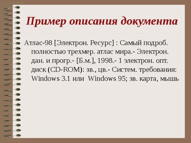 Пример описания документа Атлас-98 [ Электрон. Ресурс ] : Самый подроб. полностью трехмер. атлас мира.- Электрон. дан. и прогр.- [ Б.м. ] , 1998.- 1 электрон. опт. диск (CD-ROM) : зв., цв.- Систем. требования: Windows 3.1 или   Windows 95 ; зв. карта, мышь