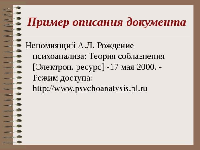 Пример описания документа Непомнящий А.Л. Рождение психоанализа: Теория соблазнения [Электрон. ресурс] -17 мая 2000. - Режим доступа: http://www.psvchoanatvsis.pl.ru
