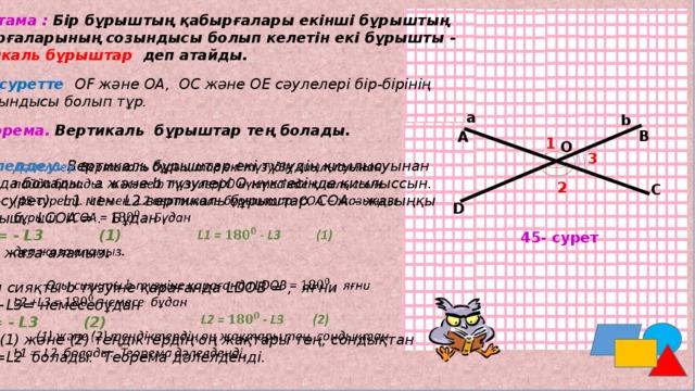 Анықтама : Бір бұрыштың қабырғалары екінші бұрыштың қабырғаларының созындысы болып келетін екі бұрышты - вертикаль бұрыштар деп атайды. 44-суретте ОF және ОА, ОС және ОЕ сәулелері бір-бірінің созындысы болып тұр. a b Теорема. Вертикаль бұрыштар тең болады. В А 1 О 3 Дәлелдеу. Вертикаль бұрыштар екі түзудің қиылысуынан  пайда болады. а және b түзулері О нүктесінде қиылыссын. (45-сурет). L1 мен L2 вертикаль бұрыштар. СОА – жазыңқы бұрыш, LСОА = . Бұдан L1 = - L3 (1) деп жаза аламыз .  Осы сияқты b түзуіне қарағанда LDОВ = , яғни L2 +L3= немесебұдан L2= - L3 (2)  (1) және (2) теңдіктердің оң жақтары тең, сондықтан L1 =L2 болады. Теорема дәлелденді. 2 С D 45- сурет М.Дулатов орта мектебінің математика пәнінің мұғалімі: Садыкова Тамара У.