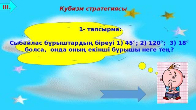 ІІІ. Кубизм стратегиясы 1- тапсырма:  Сыбайлас бұрыштардың біреуі 1) 45°; 2) 120°; 3) 18°  болса, онда оның екінші бұрышы неге тең? Бағалау критерийлері: 8-10 ұпай - «5»  7-5 ұпай - «4»  4-3 ұпай - «3»