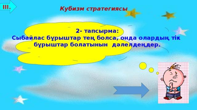 ІІІ. Кубизм стратегиясы 2- тапсырма: Сыбайлас бұрыштар тең болса, онда олардың тік бұрыштар болатынын дәлелдеңдер. Бағалау критерийлері: 8-10 ұпай - «5»  7-5 ұпай - «4»  4-3 ұпай - «3»