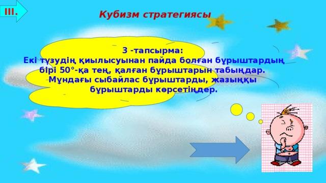 ІІІ. Кубизм стратегиясы 3 -тапсырма: Екі түзудің қиылысуынан пайда болған бұрыштардың бірі 50°-қа тең, қалған бұрыштарын табыңдар. Мұндағы сыбайлас бұрыштарды, жазыңқы бұрыштарды көрсетіңдер. Бағалау критерийлері: 8-10 ұпай - «5»  7-5 ұпай - «4»  4-3 ұпай - «3»