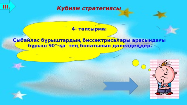 ІІІ. Кубизм стратегиясы 4- тапсырма:  Сыбайлас бұрыштардың биссектрисалары арасындағы бұрыш 90°-қа тең болатынын дәлелдеңдер. Бағалау критерийлері: 8-10 ұпай - «5»  7-5 ұпай - «4»  4-3 ұпай - «3»
