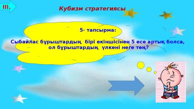 ІІІ. Кубизм стратегиясы 5- тапсырма:  Сыбайлас бұрыштардың бірі екіншісінен 5 есе артық болса, ол бұрыштардың үлкені неге тең? Бағалау критерийлері: 8-10 ұпай - «5»  7-5 ұпай - «4»  4-3 ұпай - «3»