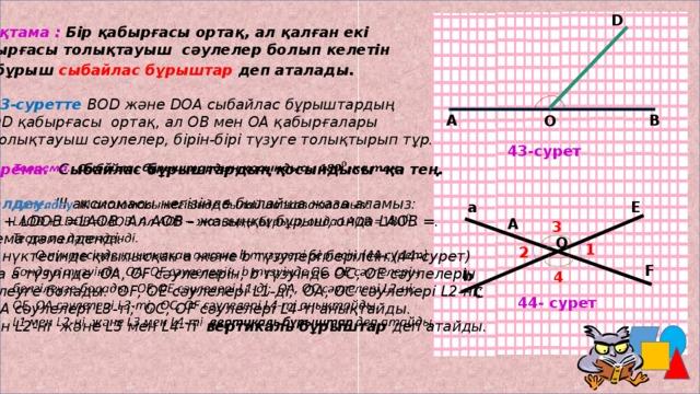 D Анықтама : Бір қабырғасы ортақ, ал қалған екі қабырғасы толықтауыш сәулелер болып келетін екі бұрыш сыбайлас бұрыштар деп аталады.  43-суретте  ВОD және DОА сыбайлас бұрыштардың ОD қабырғасы ортақ, ал ОВ мен ОА қабырғалары толықтауыш сәулелер, бірін-бірі түзуге толықтырып тұр. А В О 43-сурет Теорема. Сыбайлас бұрыштардың қосындысы -қа тең.   Дәлелдеу. ІІІ аксиомасы негізінде былайша жаза аламыз: LАОD + LDОВ =LАОВ. Ал АОВ – жазыңқы бұрыш, онда LАОВ =. Теорема дәлелденді.  О нүктесінде қиылысқан а және b түзулері берілсін.(44-сурет) Сонда а түзуінде ОА, ОF сәулелерін, b түзуінде ОС, ОЕ сәулелерін белгілеуге болады. ОF, ОЕ сәулелері L1-ді; ОА, ОС сәулелері L2-ні; ОЕ, ОА сәулелері L3-ті; ОС, ОF сәулелері L4-ті анықтайды. L1 мен L2-ні және L3 мен L4-ті вертикаль бұрыштар деп атайды. Е a А 3 О 1 2 М.Дулатов орта мектебінің математика пәнінің мұғалімі: Садыкова Тамара У. F b 4 С 44- сурет