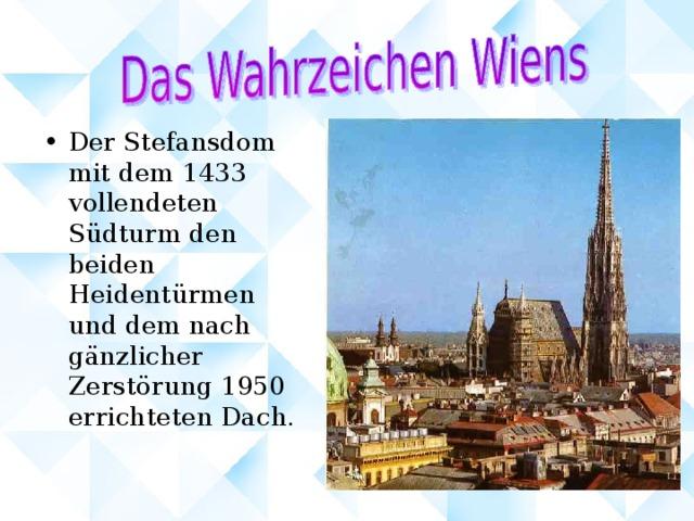 Der Stefansdom mit dem 1433 vollendeten Südturm den beiden Heidentürmen und dem nach gänzlicher Zerstörung 1950 errichteten Dach.