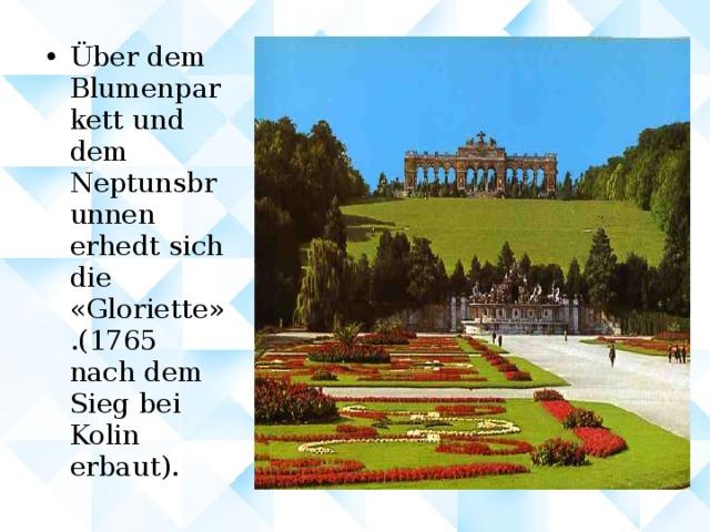Über dem Blumenparkett und dem Neptunsbrunnen erhedt sich die « Gloriette » . ( 1765 nach dem Sieg bei Kolin erbaut ) .