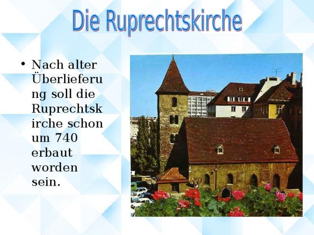 Nach alter Überlieferung soll die Ruprechtskirche schon um 740 erbaut worden sein.