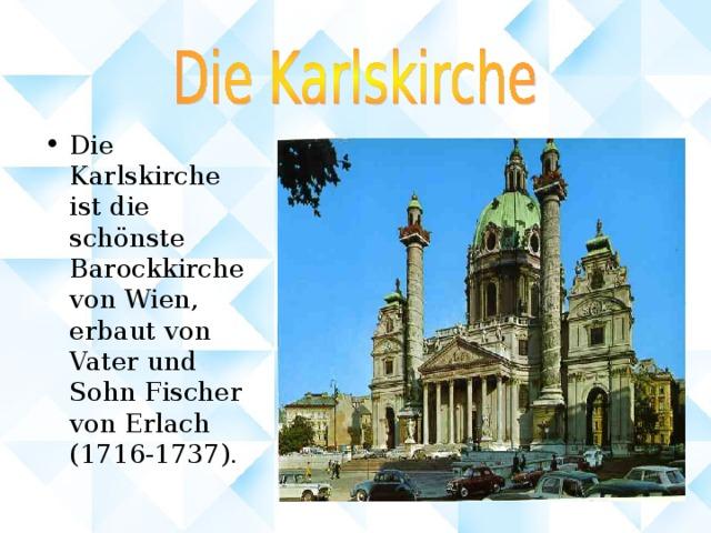 Die Karlskirche ist die schönste Barockkirche von Wien, erbaut von Vater und Sohn Fischer von Erlach (1716-1737) .