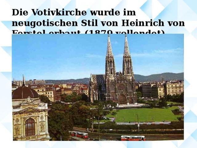 Die Votivkirche wurde im neugotischen Stil von Heinrich von Ferstel erbaut ( 1879 vollendet )