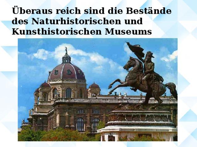 Überaus reich sind die Bestände des Naturhistorischen und Kunsthistorischen Museums