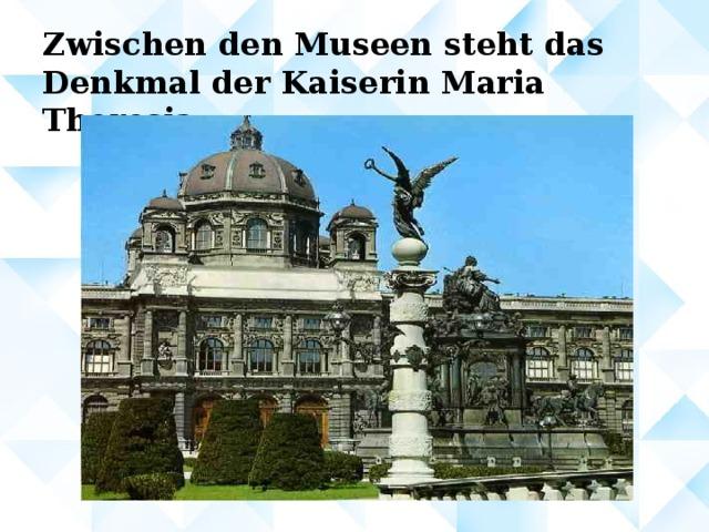 Zwischen den Museen steht das Denkmal der Kaiserin Maria Theresia.