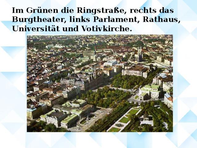 Im Grünen die Ringstraße, rechts das Burgtheater, links Parlament, Rathaus, Universität und Votivkirche.