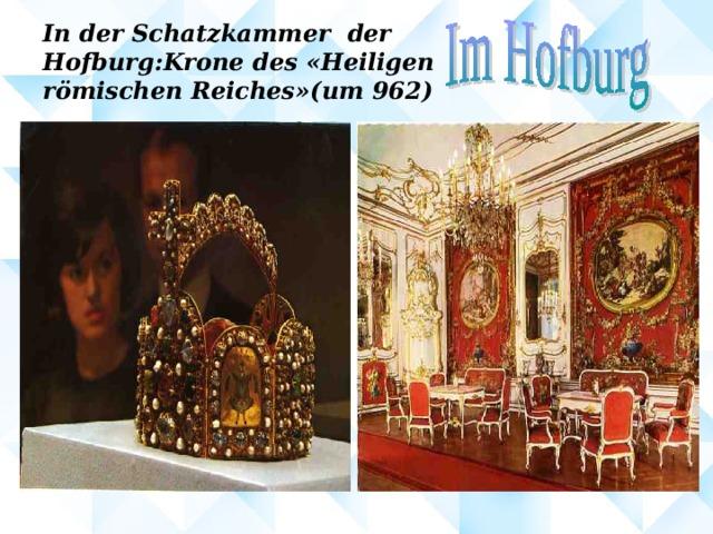 In der Schatzkammer der  Hofburg : Krone des « Heiligen  römischen Reiches »( um 962 )