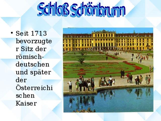 Seit 1713 bevorzugter Sitz der römisch-deutschen und später der Österreichischen Kaiser