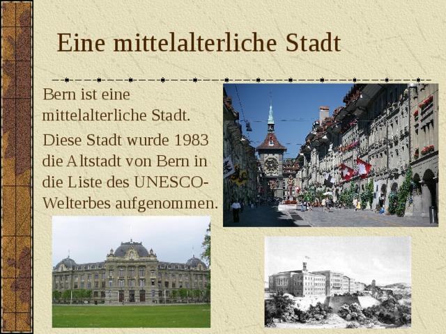 Eine mittelalterliche Stadt  Bern ist eine mittelalterliche Stadt.  Diese Stadt wurde 1983 die Altstadt von Bern in die Liste des UNESCO-Welterbes aufgenommen.