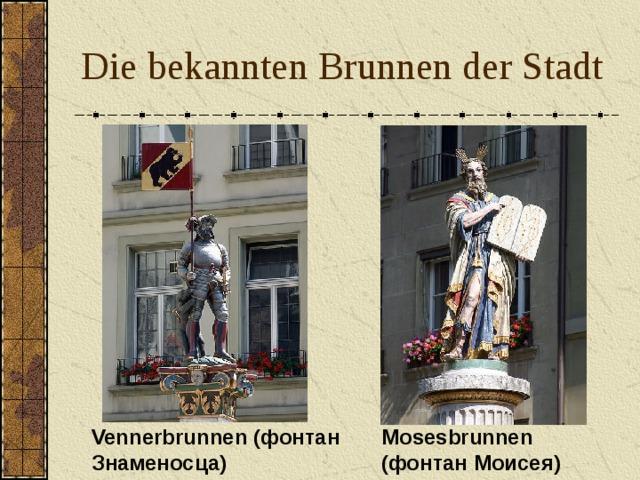 Die bekannten Brunnen der Stadt Vennerbrunnen (фонтан Знаменосца) Mosesbrunnen ( фонтан Моисея)