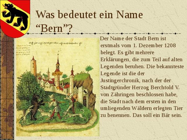 """Was bedeutet ein Name """"Bern""""?  Der Name der Stadt Bern ist erstmals vom 1.Dezember 1208 belegt. Es gibt mehrere Erklärungen, die zum Teil auf alten Legenden beruhen. Die bekannteste Legende ist die der Justingerchronik, nach der der Stadtgründer Herzog Berchtold V. von Zähringen beschlossen habe, die Stadt nach dem ersten in den umliegenden Wäldern erlegten Tier zu benennen. Das soll ein Bär sein."""