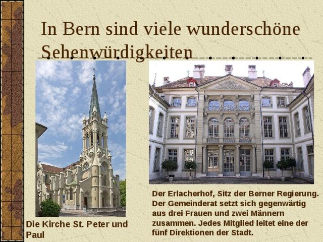 In Bern sind viele wunderschöne Sehenwürdigkeiten Der Erlacherhof, Sitz der Berner Regierung.  Der Gemeinderat setzt sich gegenwärtig aus drei Frauen und zwei Männern zusammen. Jedes Mitglied leitet eine der fünf Direktionen der Stadt. Die Kirche St. Peter und Paul