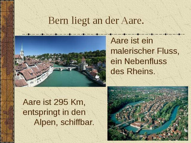 Bern liegt an der Aare.  Aare ist ein malerischer Fluss, ein Nebenfluss des Rheins. Aare ist 295 Km, entspringt in den Alpen, schiffbar.