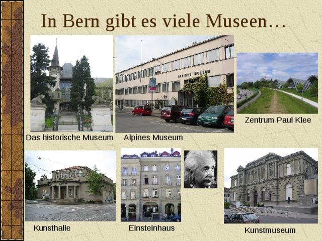 In Bern gibt es viele Museen… Zentrum Paul Klee Das historische Museum Alpines Museum Kunsthalle Einsteinhaus Kunstmuseum