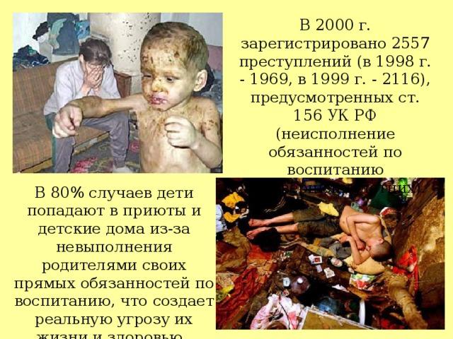 В 2000 г. зарегистрировано 2557 преступлений (в 1998 г. - 1969, в 1999 г. - 2116), предусмотренных ст. 156 УК РФ (неисполнение обязанностей по воспитанию несовершеннолетних).    В 80% случаев дети попадают в приюты и детские дома из-за невыполнения родителями своих прямых обязанностей по воспитанию, что создает реальную угрозу их жизни и здоровью.
