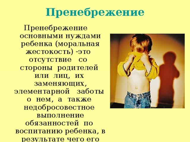 Пренебрежение Пренебрежение основными нуждами ребенка (моральная жестокость) -это отсутствие со стороны родителей или лиц, их заменяющих, элементарной заботы о нем, а также недобросовестное выполнение обязанностей по воспитанию ребенка, в результате чего его здоровье и развитие нарушаются.