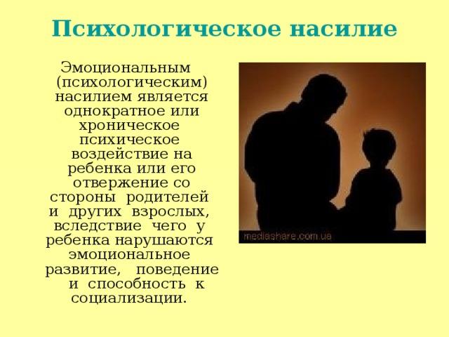 Психологическое насилие  Эмоциональным (психологическим) насилием является однократное или хроническое психическое воздействие на ребенка или его отвержение со стороны родителей и других взрослых, вследствие чего у ребенка нарушаются эмоциональное развитие, поведение и способность к социализации.