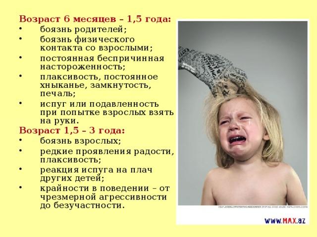 Возраст 6 месяцев – 1,5 года: боязнь родителей; боязнь физического контакта со взрослыми; постоянная беспричинная настороженность; плаксивость, постоянное хныканье, замкнутость, печаль; испуг или подавленность при попытке взрослых взять на руки. Возраст 1,5 – 3 года: