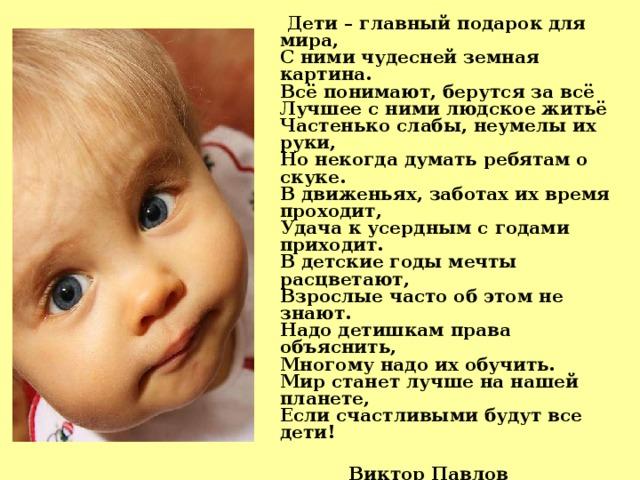 Дети – главный подарок для мира,  С ними чудесней земная картина.  Всё понимают, берутся за всё  Лучшее с ними людское житьё  Частенько слабы, неумелы их руки,  Но некогда думать ребятам о скуке.  В движеньях, заботах их время проходит,  Удача к усердным с годами приходит.  В детские годы мечты расцветают,  Взрослые часто об этом не знают.  Надо детишкам права объяснить,  Многому надо их обучить.  Мир станет лучше на нашей планете,  Если счастливыми будут все дети!   Виктор Павлов