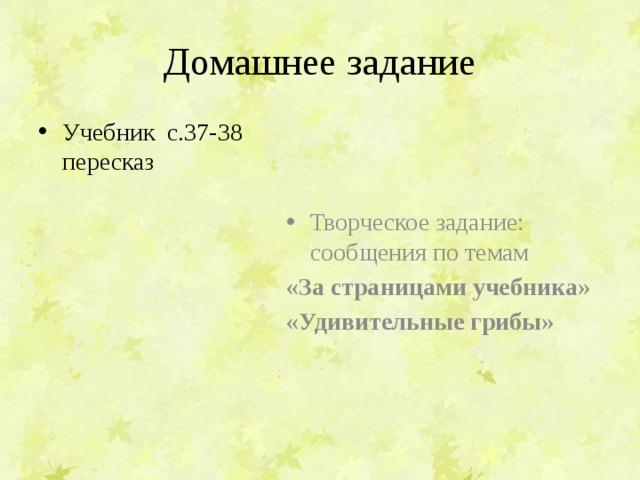 Домашнее задание Творческое задание: сообщения по темам Учебник с.37-38 пересказ «За страницами учебника» «Удивительные грибы»