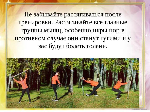 Не забывайте растягиваться после тренировки. Растягивайте все главные группы мышц, особенно икры ног, в противном случае они станут тугими и у вас будут болеть голени.