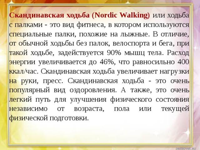 Скандинавская ходьба (Nordic Walking) или ходьба с палками - это вид фитнеса, в котором используются специальные палки, похожие на лыжные. В отличие, от обычной ходьбы без палок, велоспорта и бега, при такой ходьбе, задействуется 90% мышц тела. Расход энергии увеличивается до 46%, что равносильно 400 ккал/час. Скандинавская ходьба увеличивает нагрузки на руки, пресс. Скандинавская ходьба - это очень популярный вид оздоровления. А также, это очень легкий путь для улучшения физического состояния независимо от возраста, пола или текущей физической подготовки.