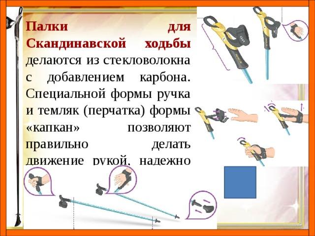 Палки для Скандинавской ходьбы делаются из стекловолокна с добавлением карбона. Специальной формы ручка и темляк (перчатка) формы «капкан» позволяют правильно делать движение рукой, надежно фиксируя кисть руки.