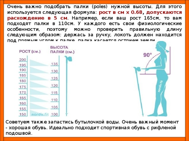 Очень важно подобрать палки (poles) нужной высоты. Для этого используется следующая формула: рост в см x 0.68 , допускаются расхождение в 5 см . Например, если ваш рост 165см, то вам подходят палки в 110см. У каждого есть свои физиологические особенности, поэтому можно проверить правильную длину следующим образом: держась за ручку, локоть должен находится под прямым углом к палке, палка касается острием земли. Советуем также запастись бутылочкой воды. Очень важный момент - хорошая обувь. Идеально подходит спортивная обувь с рифленой подошвой.