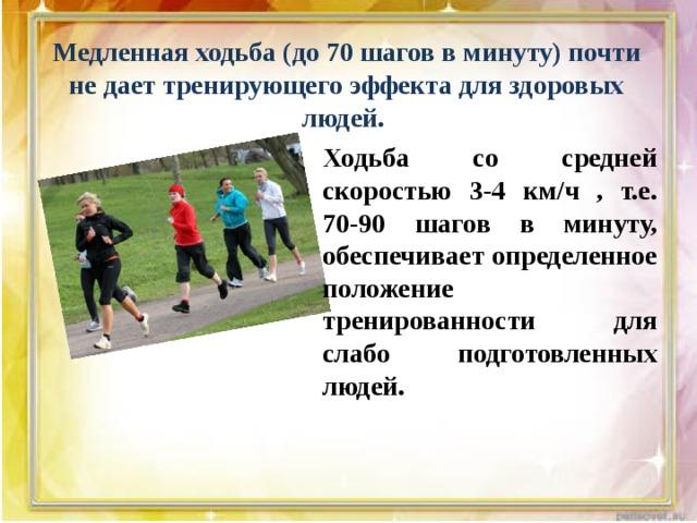Медленная ходьба (до 70 шагов в минуту) почти не дает тренирующего эффекта для здоровых людей. Ходьба со средней скоростью 3-4 км/ч , т.е. 70-90 шагов в минуту, обеспечивает определенное положение тренированности для слабо подготовленных людей.  Ходьба в темпе 90-100 шагов в минуту (4-5 км\ч) оказывает тренирующий эффект. Темп 110-130 шагов в минуту определение темпа ходьбы через число шагов, конечно, условно.