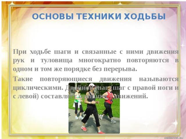 Основы  техники  ходьбы   При ходьбе шаги и связанные с ними движения рук и туловища многократно повторяются в одном и том же порядке без перерыва. Такие повторяющиеся движения называются циклическими. Двойной шаг (шаг с правой ноги и с левой) составляет один цикл движений.