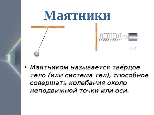 Маятники Маятником называется твёрдое тело (или система тел), способное совершать колебания около неподвижной точки или оси.