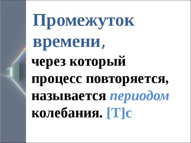 Промежуток времени , через который процесс повторяется, называется периодом колебания.  [T]c