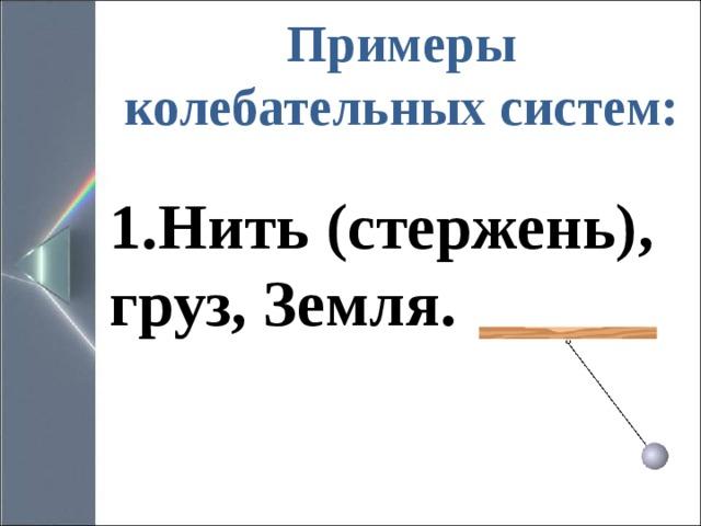 Примеры колебательных систем:   Нить (стержень), груз, Земля.