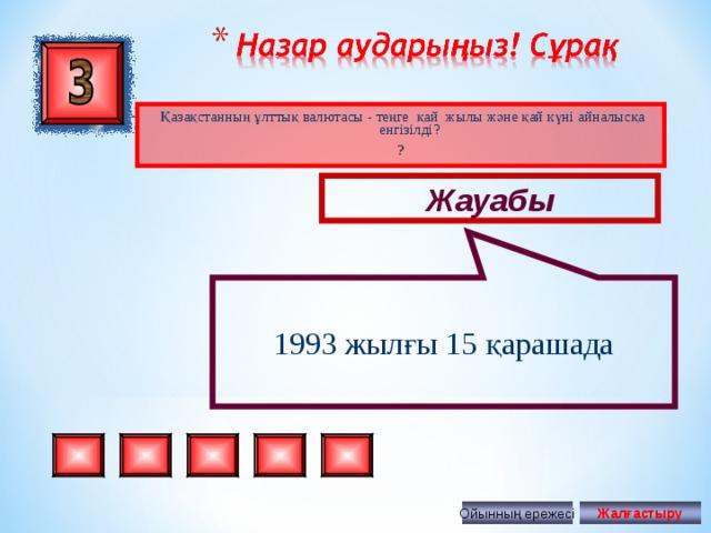 1993 жылғы 15 қарашада Қазақстанның ұлттық валютасы - теңге қай жылы және қай күні айналысқа енгізілді ? ? Жауабы Ойынның ережесі Жалғастыру