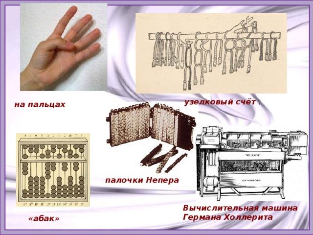узелковый счёт . на пальцах  палочки Непера  Вычислительная машина Германа Холлерита «абак»